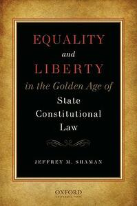 Equality and Liberty in the Golden Age of State Constitutional Law - Jeffrey M. Shaman - cover