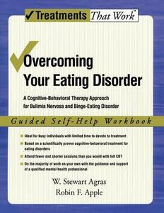 Overcoming Your Eating Disorder: Guided Self-Help Workbook: A cognitive-behavioral therapy approach for bulimia nervosa and binge-eating disorder - W.Stewart Agras,Robin F. Apple - cover