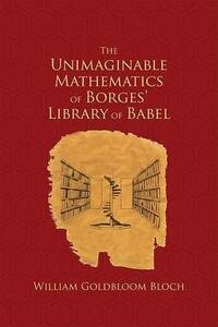 The Unimaginable Mathematics of Borges' Library of Babel - W.L. Bloch - cover
