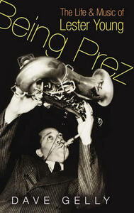 Being Prez: The Life and Music of Lester Young - Dave Gelly - cover