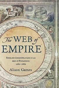 The Web of Empire: English Cosmopolitans in an Age of Expansion, 1560-1660 - Alison Games - cover
