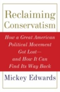 Reclaiming Conservatism: How a Great American Political Movement Got Lost - And How It Can Find Its Way Back - Mickey Edwards - cover