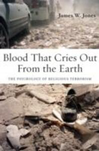 Blood That Cries Out From the Earth: The Psychology of Religious Terrorism - James Jones - cover