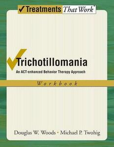 Trichotillomania: Workbook: An ACT-enhanced Behavior Therapy Approach - Douglas W. Woods,Michael P. Twohig - cover