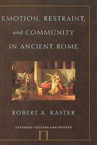 Emotion, Restraint, and Community in Ancient Rome - Robert A. Kaster - cover
