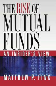 The Rise of Mutual Funds: An Insider's View - Matthew P. Fink - cover