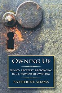 Owning Up: Privacy, Property, and Belonging in U.S. Women's Life Writing, 1840-1890 - Katherine Adams - cover