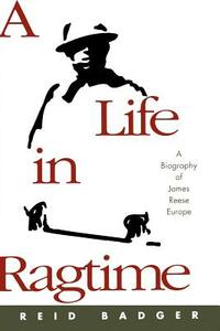 A Life in Ragtime: A Biography of James Reese Europe - Reid Badger - cover