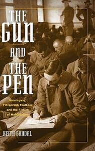 The Gun and the Pen: Hemingway, Fitzgerald, Faulkner, and the Fiction of Mobilization - Keith Gandal - cover