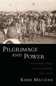 Pilgrimage and Power: The Kumbh Mela in Allahabad, 1765-1954 - Kama Maclean - cover