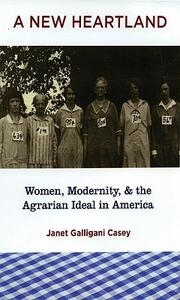 A New Heartland: Women, Modernity, and the Agrarian Ideal in America - Janet Galligani Casey - cover