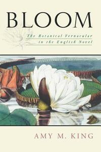 Bloom: The Botanical Vernacular in the English Novel - Amy M. King - cover
