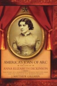 America's Joan of Arc: The Life of Anna Elizabeth Dickinson - J. Matthew Gallman - cover