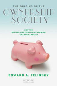 The Origins of the Ownership Society: How the Defined Contribution Paradigm Changed America - Edward A. Zelinsky - cover