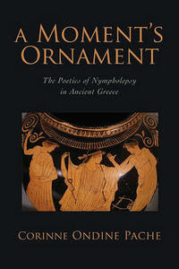 A Moment's Ornament: The Poetics of Nympholepsy in Ancient Greece - Corinne Ondine Pache,Corinne Ondine Pache - cover