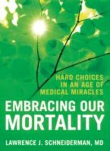 Embracing Our Mortality: Hard choices in an age of medical miracles - Lawrence J. Schneiderman - cover