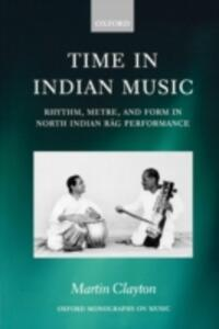 Time in Indian Music: Rhythm, Metre, and Form in North Indian Rag Performance - Martin Clayton - cover
