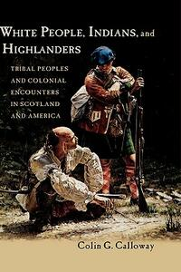 White People, Indians, and Highlanders: Tribal Peoples and Colonial Encounters in Scotland and America - Colin G. Calloway - cover