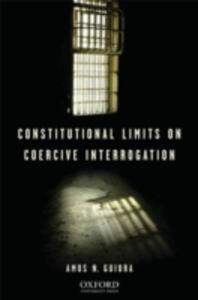 Constitutional Limits on Coercive Interrogation - Amos N. Guiora - cover