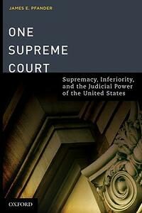 One Supreme Court: Supremacy, Inferiority, and the Judicial Department of the United States - James E. Pfander - cover