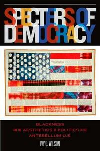 Specters of Democracy: Blackness and the Aesthetics of Nationalism in the Antebellum U.S - Ivy G. Wilson - cover