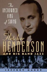 The Uncrowned King of Swing: Fletcher Henderson and Big Band Jazz - Jeffrey Magee - cover