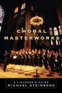 Choral Masterworks: A Listener's Guide - Michael Steinberg - cover