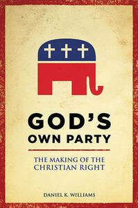 God's Own Party: The Making of the Christian Right - Daniel K. Williams - cover