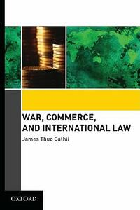 War, Commerce, and International Law - James Thuo Gathii - cover