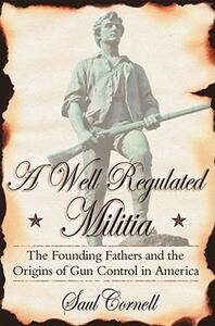 A Well-Regulated Militia: The Founding Fathers and the Origins of Gun Control in America - Saul T. Cornell - cover