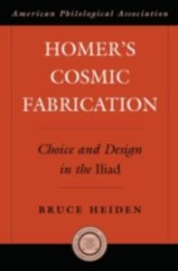 Homer's Cosmic Fabrication: Choice and Design in the Iliad - Bruce Heiden - cover