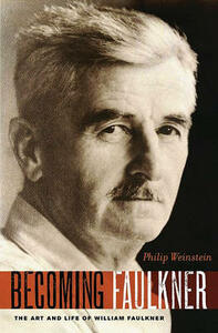 Becoming Faulkner: The Art and Life of William Faulkner - Philip Weinstein - cover