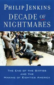 Decade of Nightmares: The End of the Sixties and the Making of Eighties America - Philip Jenkins - cover