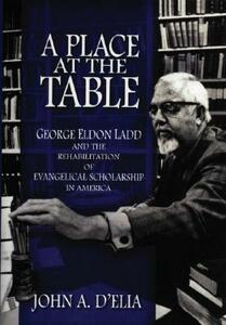 A Place at the Table: George Eldon Ladd and the Rehbilitation of Evangelical Scholarship in America - John A. D'Elia - cover