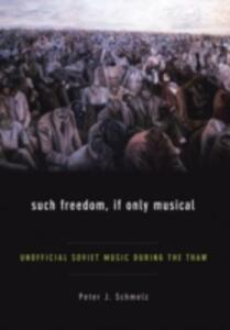 Such Freedom, If Only Musical: Unofficial Soviet Music During the Thaw - Peter J. Schmelz - cover