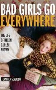 Bad Girls Go Everywhere: The Life of Helen Gurley Brown - Jennifer Scanlon - cover