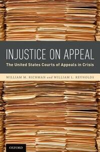 Injustice On Appeal: The United States Courts of Appeals in Crisis - William M. Richman,William L. Reynolds - cover