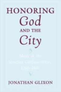 Honoring God and the City: Music at the Venetian Confraternities, 1260-1807 - Jonathan Glixon - cover