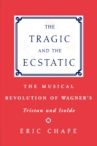 The Tragic and the Ecstatic: The Musical Revolution of Wagner's Tristan and Isolde - Eric Chafe - cover