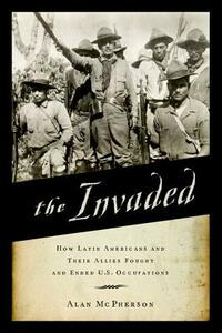 The Invaded: How Latin Americans and Their Allies Fought and Ended U.S. Occupations - Alan McPherson - cover