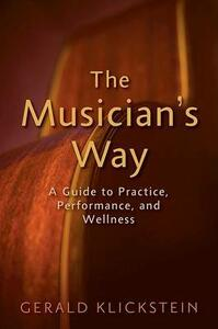 The Musician's Way: A Guide to Practice, Performance, and Wellness - Gerald Klickstein - cover