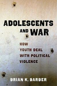 Adolescents and War: How Youth Deal with Political Violence - Brian K. Barber - cover
