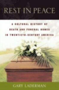 Ebook in inglese Rest in Peace: A Cultural History of Death and the Funeral Home in Twentieth-Century America Laderman, Gary