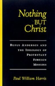Foto Cover di Nothing but Christ: Rufus Anderson and the Ideology of Protestant Foreign Missions, Ebook inglese di Paul William Harris, edito da Oxford University Press