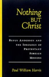 Nothing but Christ: Rufus Anderson and the Ideology of Protestant Foreign Missions