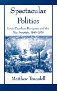 Ebook in inglese Spectacular Politics: Louis-Napoleon Bonaparte and the Fete Imperial, 1849-1870 Truesdell, Matthew N