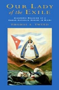 Ebook in inglese Our Lady of the Exile: Diasporic Religion at a Cuban Catholic Shrine in Miami Tweed, Thomas A.