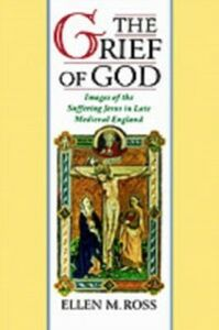 Ebook in inglese Grief of God: Images of the Suffering Jesus in Late Medieval England Ross, Ellen M.