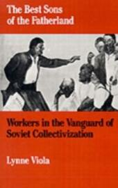 Best Sons of the Fatherland: Workers in the Vanguard of Soviet Collectivization