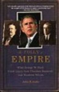 Ebook in inglese Folly of Empire: What George W. Bush Could Learn from Theodore Roosevelt and Woodrow Wilson Judis, John B.